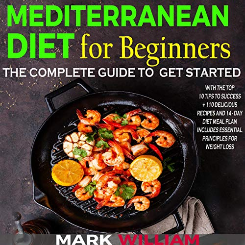 Mediterranean Diet for Beginners: The Complete Guide to Get Started with the Top 10 Tips to Success + 110 Delicious Recipes and 14-Day Diet Meal Plan: Includes Essential Principles for Weight Loss by Mark William