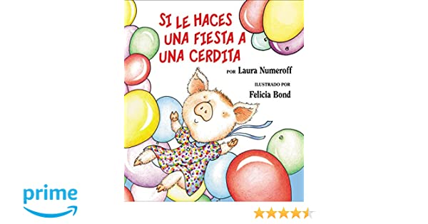 Si le haces una fiesta a una cerdita (Spanish Edition): Laura Numeroff, Felicia Bond: 9780060815325: Amazon.com: Books