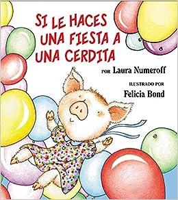 Si le haces una fiesta a una cerdita (Spanish Edition): Laura Numeroff, Felicia Bond: 9780060815325: Amazon.com: Books
