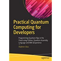 Practical Quantum Computing for Developers: Programming Quantum Rigs in the Cloud using Python, Quantum Assembly Language and IBM QExperience
