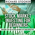 Stock Market Investing for Beginners: How Anyone Can Have a Wealthy Retirement by Ignoring Much of the Standard Advice and Without Wasting Time or Getting Scammed | Richard Stooker
