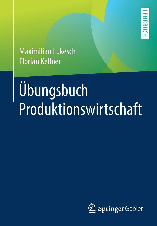 Übungsbuch Produktionswirtschaft Taschenbuch – 15. Oktober 2018 Maximilian Lukesch Florian Kellner Springer Gabler 3662576880