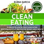 Clean Eating: 70 Delicious & Nutritious Clean Eating Mediterranean Diet Recipes for Weight Loss & Health | Elena Garcia