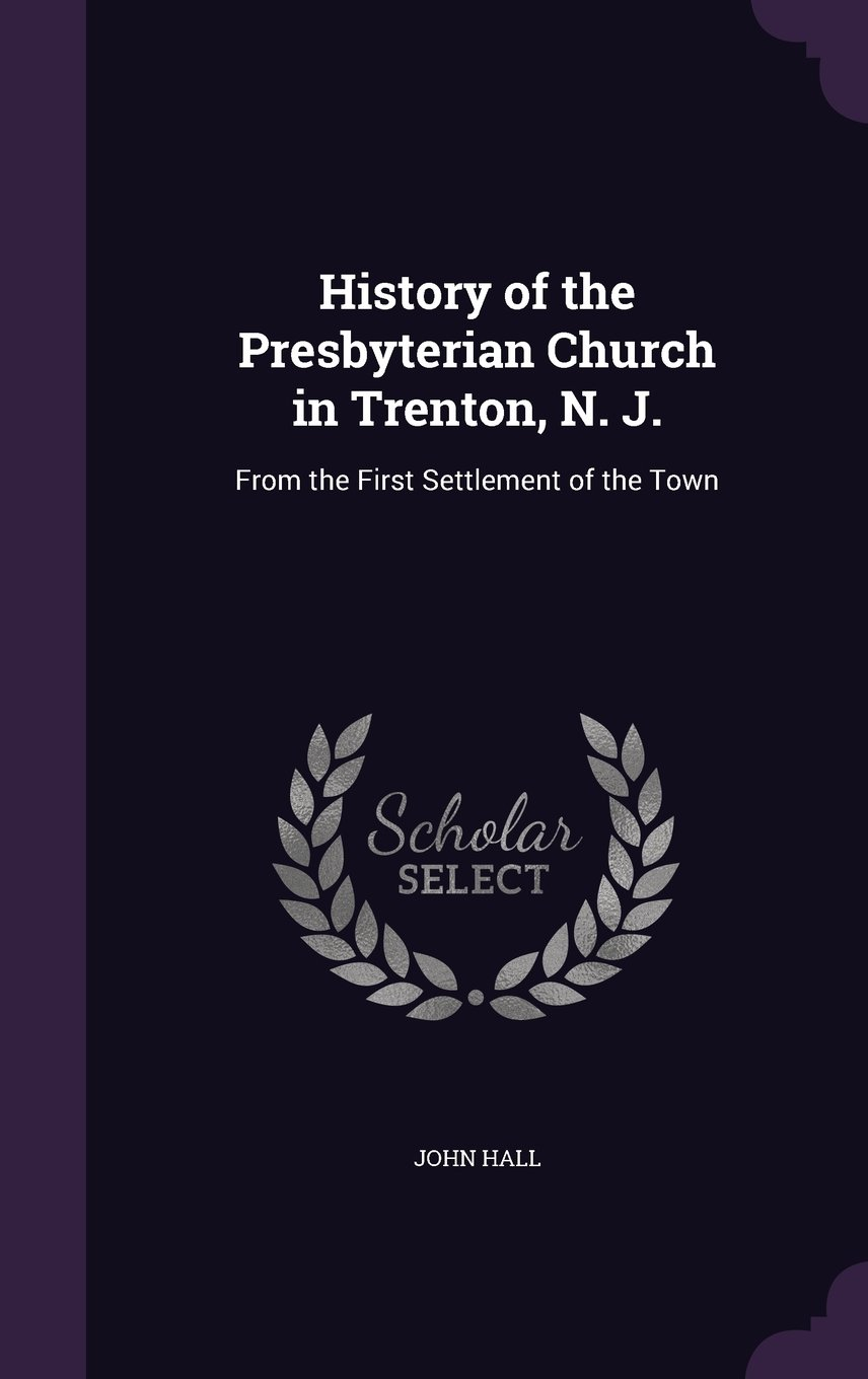 History of the Presbyterian Church in Trenton, N. J.: From the First Settlement of the Town PDF