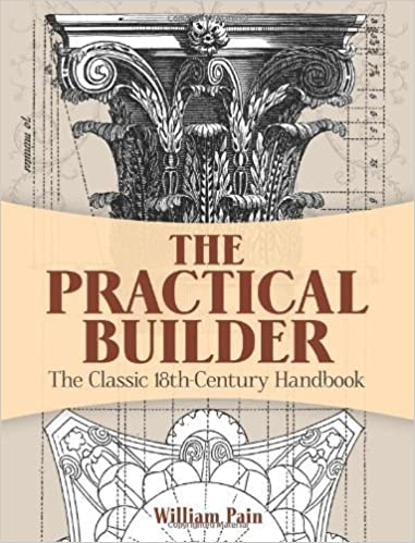 The Practical Builder: The Classic 18th-Century Handbook (Dover Architecture) by Pain, William (2013)