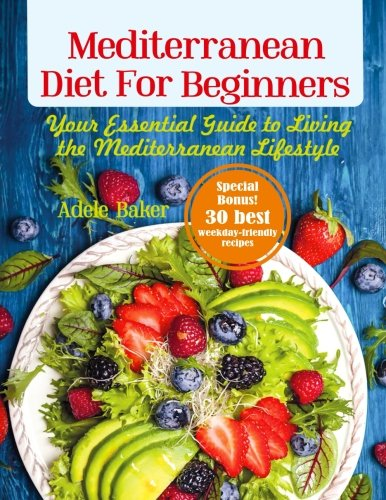 Mediterranean Diet for Beginners: Your Essential Guide to Living the...