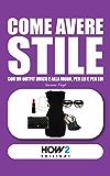 COME AVERE STILE: Con un Outfit Unico e alla Moda, per Lei e per Lui (HOW2 Edizioni Vol. 49)