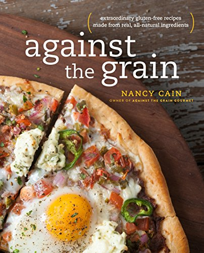Against the Grain: Extraordinary Gluten-Free Recipes Made from Real, All-Natural Ingredients by Nancy Cain