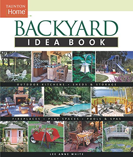 Backyard Idea Book: Outdoor Kitchens, Sheds & Storage, Fireplaces, Play Spaces, Pools & Spas (Taunton Home Idea Books) (Patios Backyard Designs)