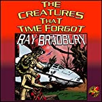 The Creatures That Time Forgot | Ray Bradbury