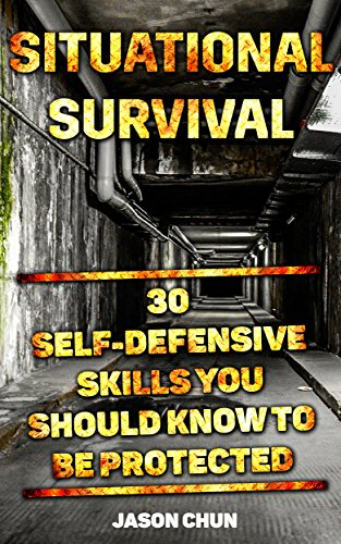 Situational Survival: 30 Self-Defensive Skills You Should Know To Be Protected: (Survival Tactics, Self-Defencsive Skills) (Learn to Protect Yourself, Situational Survival) by [Chun, Jason]