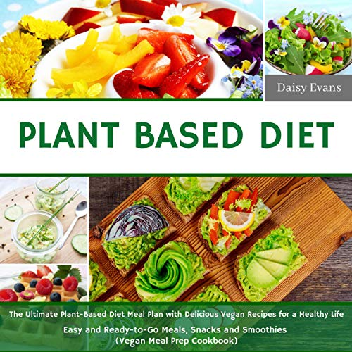 Plant Based Diet: The Ultimate Plant-Based Diet Meal Plan with Delicious Vegan Recipes for a Healthy Life | Easy and Ready-to-Go Meals, Snacks and Smoothies (Vegan Meal Prep Cookbook) by Daisy Evans