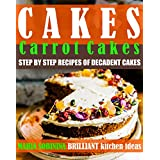 Cakes: Carrot Cakes – Step by Step Recipes of Decadent Cakes (Cookbook: Bake the Cake Book 1)