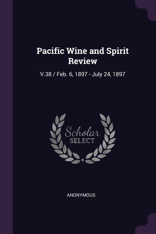 Pacific Wine and Spirit Review: V.38 / Feb. 6, 1897 - July 24, 1897 pdf epub