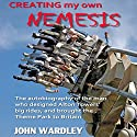 Creating my own Nemesis: The Autobiography of the Man Who Designed Alton Towers Big Rides, and Brought the Theme Park to Britain Audiobook by John Wardley Narrated by John Wardley