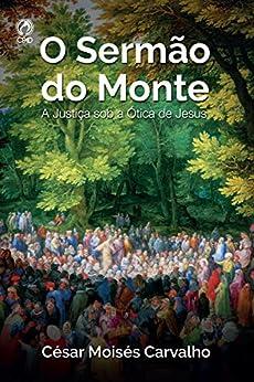 O Sermão do Monte: A Justiça Sob a Ótica de Jesus por [Carvalho, César Moisés]