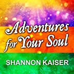 Adventures for Your Soul: 21 Ways to Transform Your Habits and Reach Your Full Potential | Shannon Kaiser