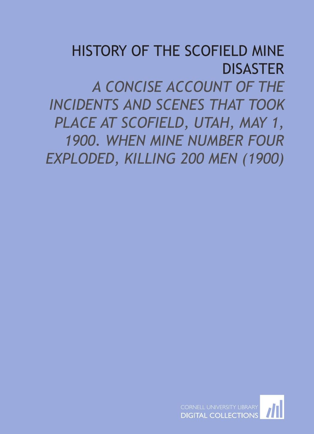 History of the Scofield Mine Disaster: A Concise Account of the Incidents and Scenes That Took Place At Scofield, Utah, May 1, 1900. When Mine Number Four Exploded, Killing 200 Men (1900) pdf epub