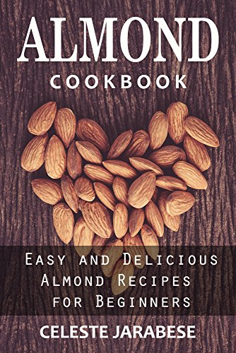 Almond Cookbook: Easy and Delicious Almond Recipes for Beginners: Almond Recipe Book, Best Almond Recipes, Healthy Almond Recipes (Almond Recipes, Almond ... Almond Flour, Almond Milk, Almond Butter) ()