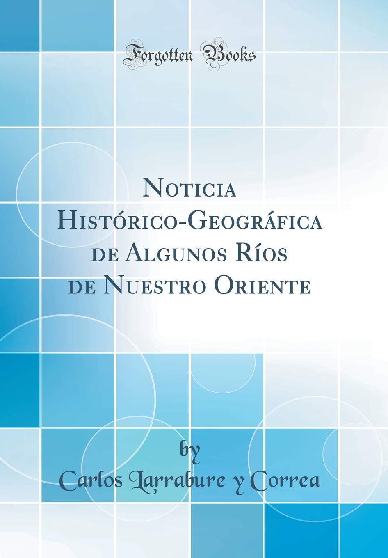 Noticia Histórico-Geográfica de Algunos Ríos de Nuestro Oriente Classic Reprint: Amazon.es: Correa, Carlos Larrabure y: Libros