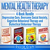 Mental Health Therapy: 4-Book Bundle - Depression Cure, Overcome Social Anxiety, Cognitive Behavioral Therapy and Dialectical Behaviour Therapy
