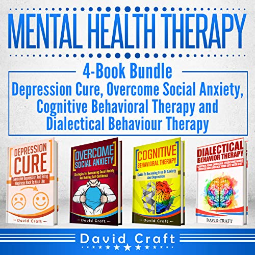 Mental Health Therapy: 4-Book Bundle - Depression Cure, Overcome Social Anxiety, Cognitive Behavioral Therapy and Dialectical Behaviour Therapy by David Craft