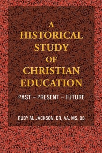 A Historical Study of Christian Education: Past - Present - Future by Dr, AA, MS, BS Ruby M. Jackson (2013-09-20)