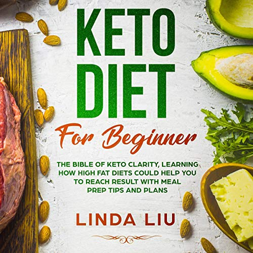 Keto Diet for Beginners: The Bible of Keto Clarity, Learning How High Fat Diets Could Help You to Reach Result with Meal Prep Tips and Plans by Linda Liu
