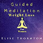 Guided Meditation Weight Loss for Women | Elise Thornton