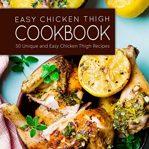 Easy Chicken Thigh Cookbook: 50 Unique and Easy Chicken Thigh Recipes (2nd Edition) by BookSumo Press