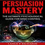 Persuasion Mastery: The Ultimate Psychological Guide for Mind Control   Lance P. Richards