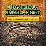 Big Feet, Small Feet : Book of Prehistoric Animals for Kids: Prehistoric Creatures Encyclopedia (Children's Prehistoric History Books)