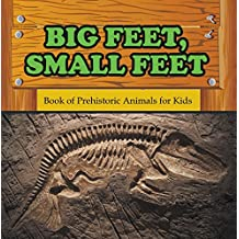 Big Feet, Small Feet : Book of Prehistoric Animals for Kids: Prehistoric Creatures Encyclopedia (Children's Prehistoric History Books)