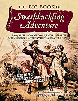 The Big Book of Swashbuckling Adventure: Classic Tales of Dashing Heroes, Dastardly Villains, and Daring Escapes by [Ellsworth, Lawrence]