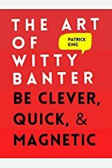 The Art of Witty Banter: Be Clever, Quick, & Magnetic (2nd Edition) (How to More Likable and Charismatic Book 8) Kindle Edition