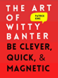 The Art of Witty Banter: Be Clever, Quick, & Magnetic (2nd Edition) (How to More Likable and Charismatic Book 8)