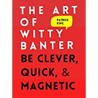 The Art of Witty Banter: Be Clever, Quick, & Magnetic (2nd Edition) (How to be More Likable and Charismatic Book 3)
