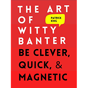 The Art of Witty Banter: Be Clever, Quick, & Magnetic (2nd Edition) (How to be More Likable and Charismatic Book 8)