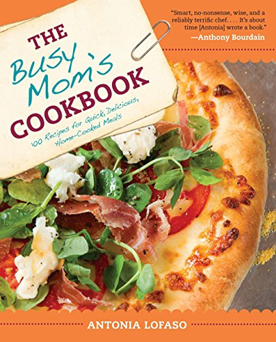 The Busy Mom's Cookbook: 100 Recipes for Quick, Delicious, Home-Cooked Meals by Antonia Lofaso