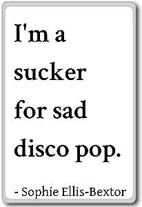 I'm a sucker for sad disco pop. - Sophie Ellis-Bextor quotes fridge magnet, White