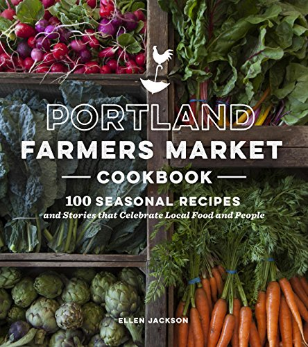 Portland Farmers Market Cookbook: 100 Seasonal Recipes and Stories that Celebrate Local Food and People by Ellen Jackson