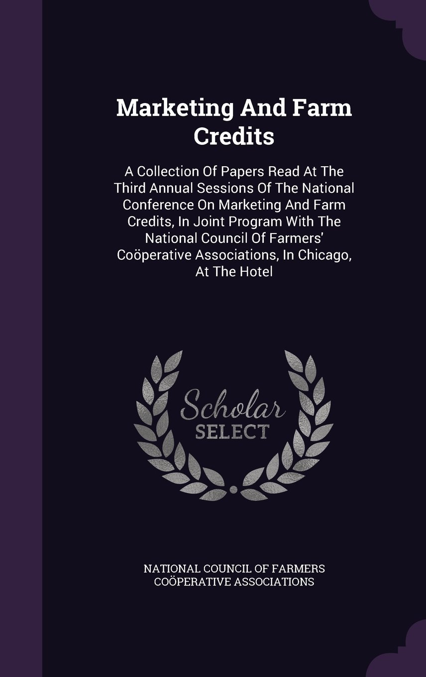 Marketing And Farm Credits: A Collection Of Papers Read At The Third Annual Sessions Of The National Conference On Marketing And Farm Credits, In ... Associations, In Chicago, At The Hotel pdf