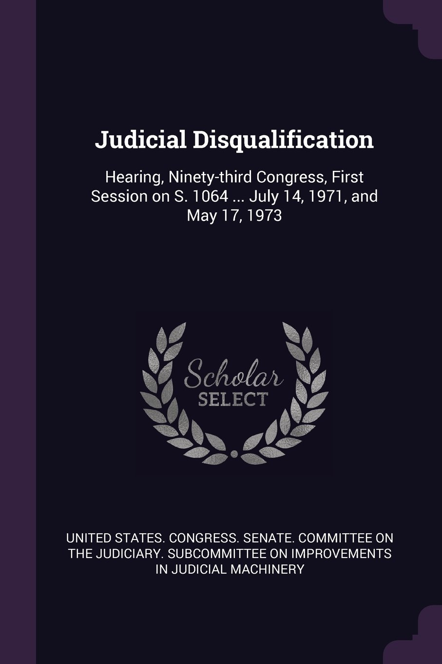 Judicial Disqualification: Hearing, Ninety-Third Congress, First Session on S. 1064 ... July 14, 1971, and May 17, 1973 PDF
