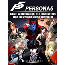 Persona 5 Game, Walkthrough, DLC, Characters, Tips, Download Guide Unofficial (English Edition)