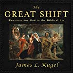The Great Shift: Encountering God in Biblical Times | James L. Kugel