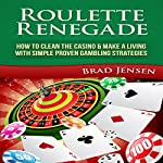 Roulette Renegade: How to Clean the Casino & Make a Living with Simple Proven Gambling Strategies | Brad Jensen