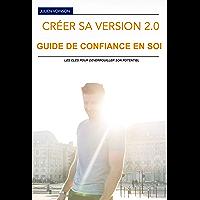 Confiance en soi : Créer sa version 2.0, livre de développement personnel pour prendre confiance en soi, débloquer son potentiel et être épanoui: Transformez sa vie et viser la liberté intérieure