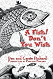 A Fish! Don't You Wish, Ben Pickard and Carolyn Pickard, 0595282296