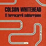 El ferrocarril subterráneo [The Underground Railroad] | Colson Whitehead