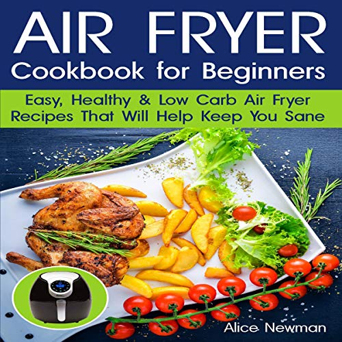 Air Fryer Cookbook for Beginners: Easy, Healthy and Low-Carb Recipes that Will Help Keep You Sane by Alice Newman